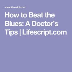 How to Beat the Blues: A Doctor's Tips | Lifescript.com