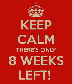 24/5/15 - keep calm there's only 8 weeks left