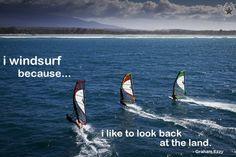 i windsurf because..