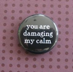 you are damaging my calm