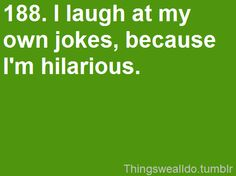 I laugh at my own jokes because no one else does.