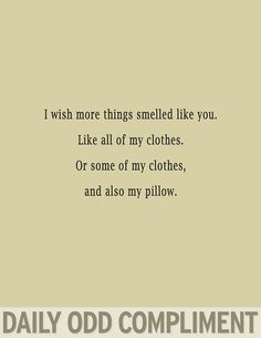 Daily Odd Compliment: I wish more things smelled like you. Like all of my clothes. Or some of my clothes, and also my pillow