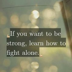 If you want to be strong, learb how to fight alone.