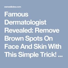 Famous Dermatologist Revealed: Remove Brown Spots On Face And Skin With This Simple Trick! | exmedicine.com