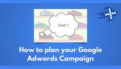 How to plan your Google Adwords Campaign
