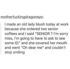 """I made an old lady blush today at work because she ordered two senior coffees and I said """"SENIOR? I'm sorry miss, i'm going to have to ask to see some ID."""" and she covered her mouth and went """"Oh dear me"""" and couldn't stop smiling"""