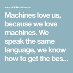 Machines love us, because we love machines. We speak the same language, we know how to get the best out of them, how to make them more innovative, more inspiring, more useful.