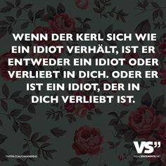 Wenn der Kerl sich wie ein Idiot verhält, ist er entweder ein Idiot oder verliebt in dich. Oder es ist ein Idiot, der in dich verliebt ist.