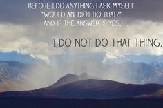 """""""Before I do anything I ask, 'Would an idiot do that?' and if the answer is yes, I do not do that thing."""""""