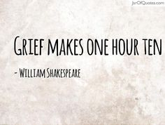 View our entire collection of image quotes that you can save into your jar and share with your friends: Grief makes one hour ten -William Shakespeare