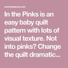 In the Pinks is an easy baby quilt pattern with lots of visual texture. Not into pinks? Change the quilt dramatically by choosing different fabrics.