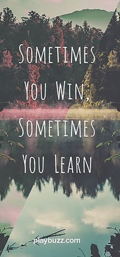 """""""Sometimes you win, sometimes you learn."""" — Anonymous"""