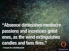 Absence diminishes mediocre passions and increases great ones, as the wind extinguishes candles and fans fires.""