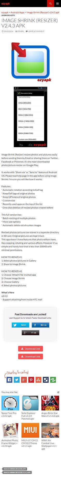 Android Apps Image Shrink (Resizer) v2.4.3 apk - ezyapk Image Shrink (Resizer) resizes photos and pictures easily before sending them by Email or sharing them on Twitter, Facebook or Pinterest. Most downloaded. http://www.ezyapk.com/android-apps/image-shrink-resizer-v2-4-3-apk/