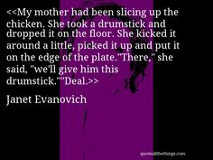 """Janet Evanovich - quote-My mother had been slicing up the chicken. She took a drumstick and dropped it on the floor. She kicked it around a little, picked it up and put it on the edge of the plate.""""There,"""" she said, """"we'll give him this drumstick.""""""""Deal.Source: quoteallthethings.com"""