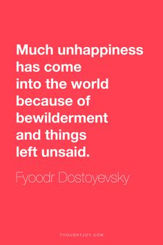 """Much unhappiness has come into the world because of bewilderment and things left unsaid.""    ― Fyoodr Dostoyevsky"