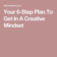 Your 6-Step Plan To Get In A Creative Mindset