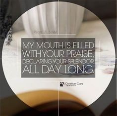 """""""My mouth is filled with your praise, declaring your splendor all day long."""" - Psalm 71:8 NIV"""