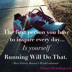 The first person you have to inspire every day is YOURSELF! Running will do that.