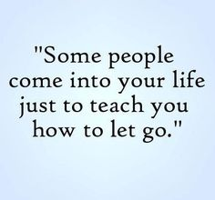 Some people come into your life just to teach you how to let go.