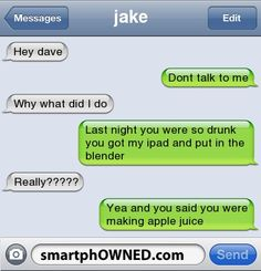 jakehey dave | dont talk to me | why what did i do | last night you were so drunk you got my ipad and put in  the blender | really????? | yea and you said you were making apple juice