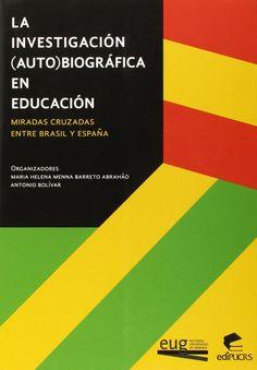 La investigación (auto)biográfica en educación : miradas cruzadas entre Brasil y España / organizadores, Maria Helena Menna Barreto Abrahão, Antonio Bolívar