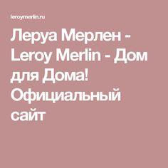 Леруа Мерлен - Leroy Merlin - Дом для Дома! Официальный сайт