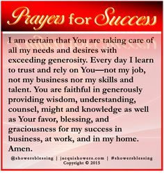 PRAYER FOR SUCCESS: I am certain that You are taking care of all my needs and desires with exceeding generosity. Every day I learn to trust and rely on You—not my job, not my business nor my skills and talent. You are faithful in generously providing wisdom, understanding, counsel, might and knowledge as well as Your favor, blessing, and graciousness for my success in business, at work, and in my home. Amen. #showersblessing #prayersforsuccess