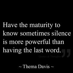Inspirational Quotes: Have the maturity to know sometimes silence is more powerful than having the last word.