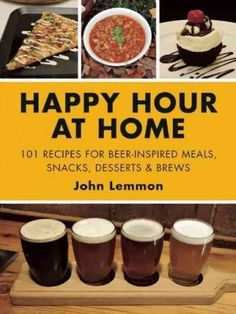 Beer Makes Everything Better: 101 Recipes for Using Beer to Make Your Favorite Happy Hour Grub