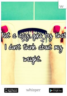 Not a day goes by that I don't think about my weight.