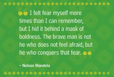 I felt fear myself more times than I can remember, but I hid it behind a mask of boldness.  The brave man is not he who does not feel afraid, but he who conquers that fear.