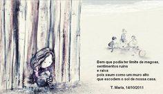 BEM QUE PODIA TER LIMITE DE MAGOAS, SENTIMENTOS RUINS E RAIVA, POIS SAUM COMO UM MURO ALTO QUE ESCONDEM O SOL DE NOSSA CASA. T. Maria, 14 10 2011