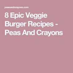 8 Epic Veggie Burger Recipes - Peas And Crayons