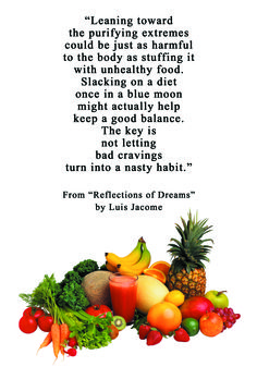 """""""Leaning toward the purifying extremes could be just as harmful to the body as stuffing it with unhealthy food..."""" From """"Reflections of Dreams"""" by Luis Jacome."""