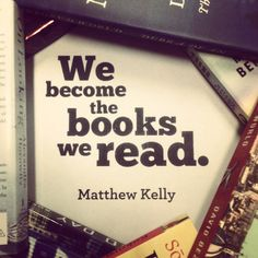 """""""We become the books we read."""" - Matthew Kelly"""