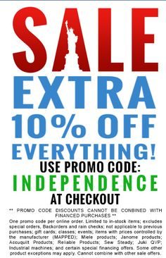 4th Of July Independence Day Sale has begun!!!  Celebrate freedom, prosperity and American Independence by saving 10% OFF Everything and EVEN MORE savings on select notions and supplies.  Tons of Promo Codes & tons of savings storewide June 30 - July 10. So, break out the sparklers, fulfill all your sewing, quilting & embroidery needs at amazing prices and have a tremendous 4th of July in 2017!  Visit for qualifying machines…