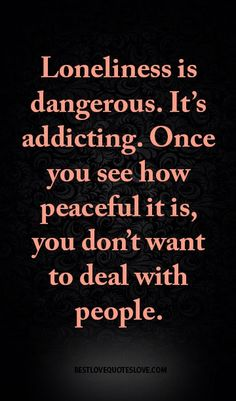 Loneliness is dangerous. It's addicting. Once you see how peaceful it is, you don't want to deal with people.