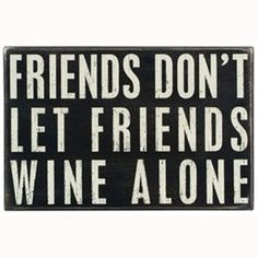 Luckily, my friends would Never let me wine alone :)