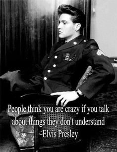 People think you are crazy if you talk about things they don't understand.         ~Elvis Presley