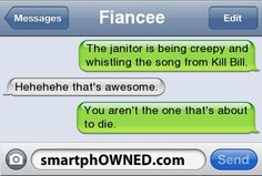 FianceeThe janitor is being creepy and whistling the song from Kill Bill.Hehehehe that's awesome.You aren't the one that's about to die.