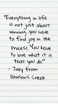 """Everything in life is not just about winning...you have to find joy in the process. You have to love what it is that you do."" - Joey from Dawson's Creek (S03E10) Joey's conversation with Dawson."