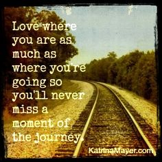 Love where you are as much as where you are going so you'll never miss a moment of the journey.