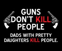 Guns don't kill people, Dads with pretty daughters kill people.