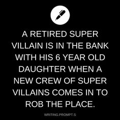 writing prompt // A retired super villain is in the bank with his 6 year old daughter when a new crew of super villains comes in to rob the place Writing Inspiration Prompts, Daily Writing Prompts, Book Prompts, Creative Writing Prompts, Book Writing Tips, Cool Writing, Writing Help, Story Prompts, Writing Ideas