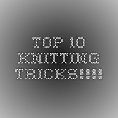 Top 10 knitting tricks!!!!