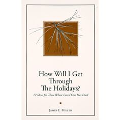 How Will I Get Through the Holidays?: 12 Ideas for Those Whose Loved One Has Died by James E. Miller