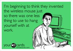 I'm beginning to think they invented the wireless mouse just so there was one less thing to use to hang yourself with at work.