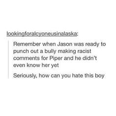 Don't get me wrong I swear I DON'T HATE JASON but sometimes I feel he's super similar to Percy and it makes me a little sad. He is his own person and he has his own ideas and I will still love/like his character dearly but I wish he was a little more Jason.