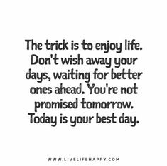 The trick is to enjoy life. Don't wish away your days, waiting for better ones ahead. You're not promised tomorrow. Today is your best day.